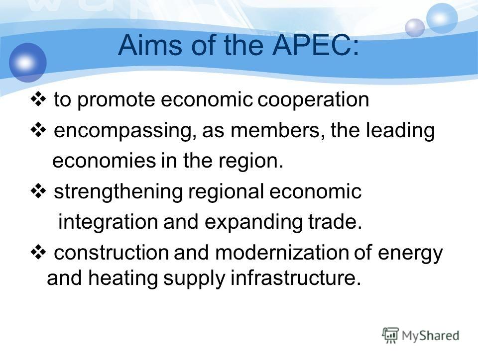 Aims of the APEC: to promote economic cooperation encompassing, as members, the leading economies in the region. strengthening regional economic integration and expanding trade. construction and modernization of energy and heating supply infrastructu