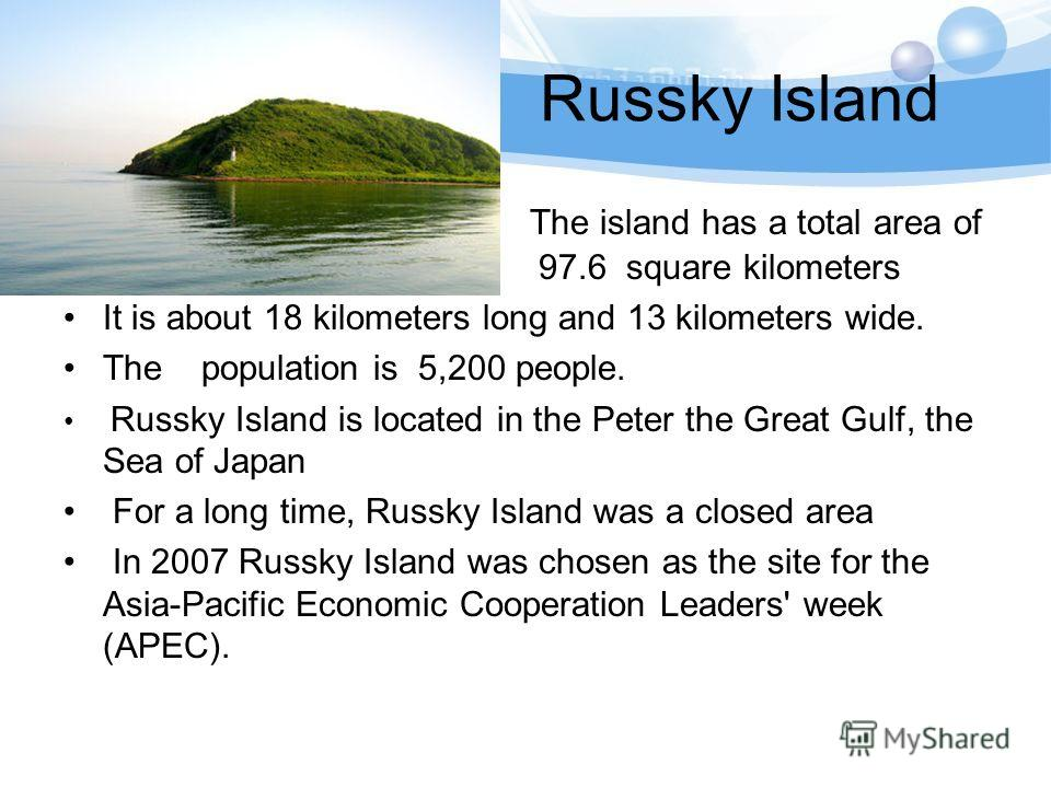 Russky Island The island has a total area of 97.6 97.6 square kilometers It is about 18 kilometers long and 13 kilometers wide. The population is 5,200 people. Russky Island is located in the Peter the Great Gulf, the Sea of Japan For a long time, Ru