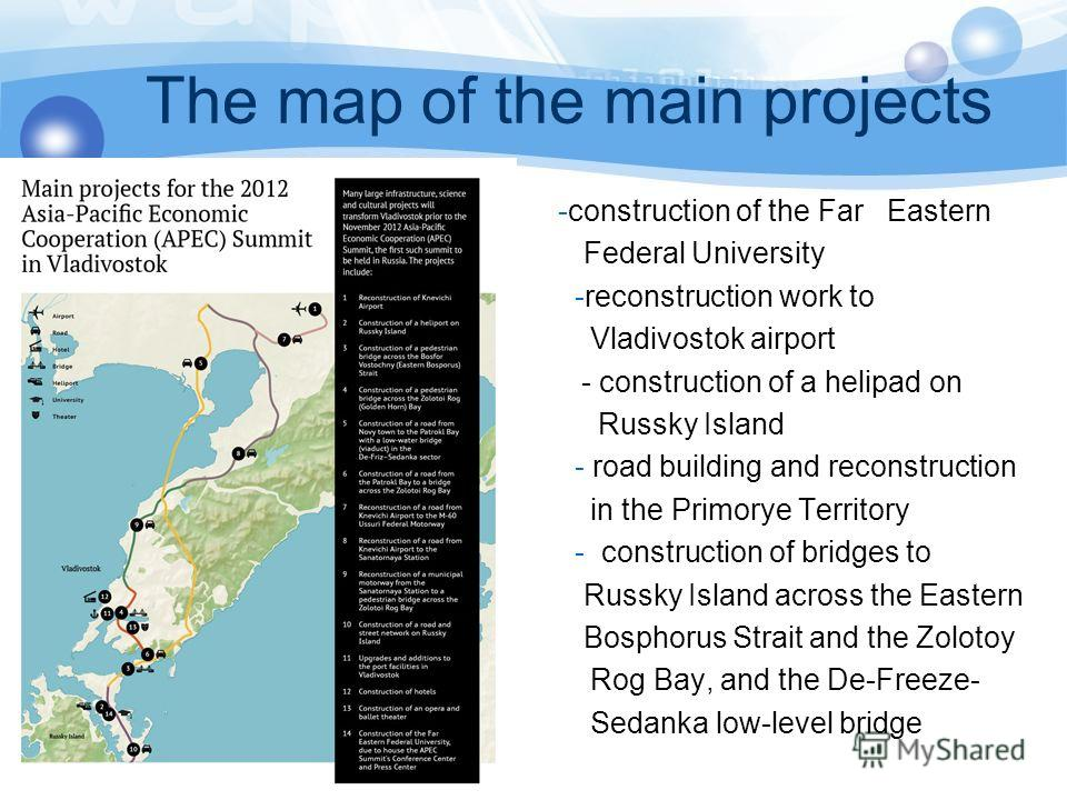 The map of the main projects -construction of the Far Eastern Federal University -reconstruction work to Vladivostok airport - - construction of a helipad on - Russky Island - road building and reconstruction in the Primorye Territory - construction