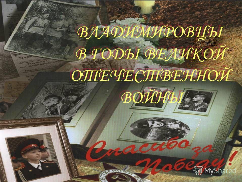 ВЛАДИМИРОВЦЫ В ГОДЫ ВЕЛИКОЙ ОТЕЧЕСТВЕННОЙ ВОЙНЫ ВЛАДИМИРОВЦЫ В ГОДЫ ВЕЛИКОЙ ОТЕЧЕСТВЕННОЙ ВОЙНЫ