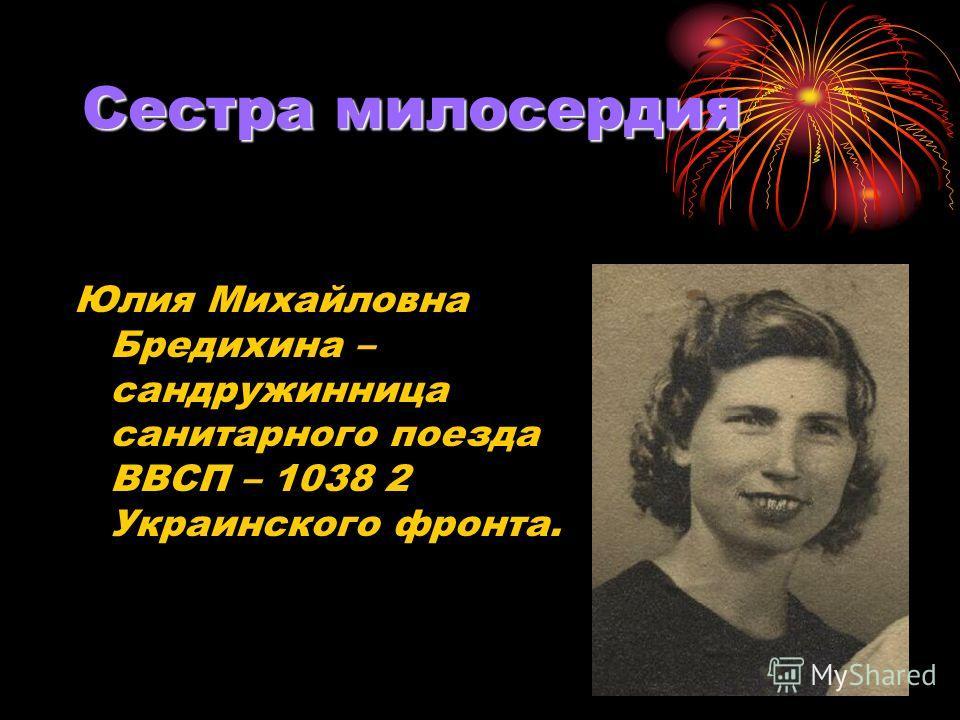 Сестра милосердия Юлия Михайловна Бредихина – сандружинница санитарного поезда ВВСП – 1038 2 Украинского фронта.