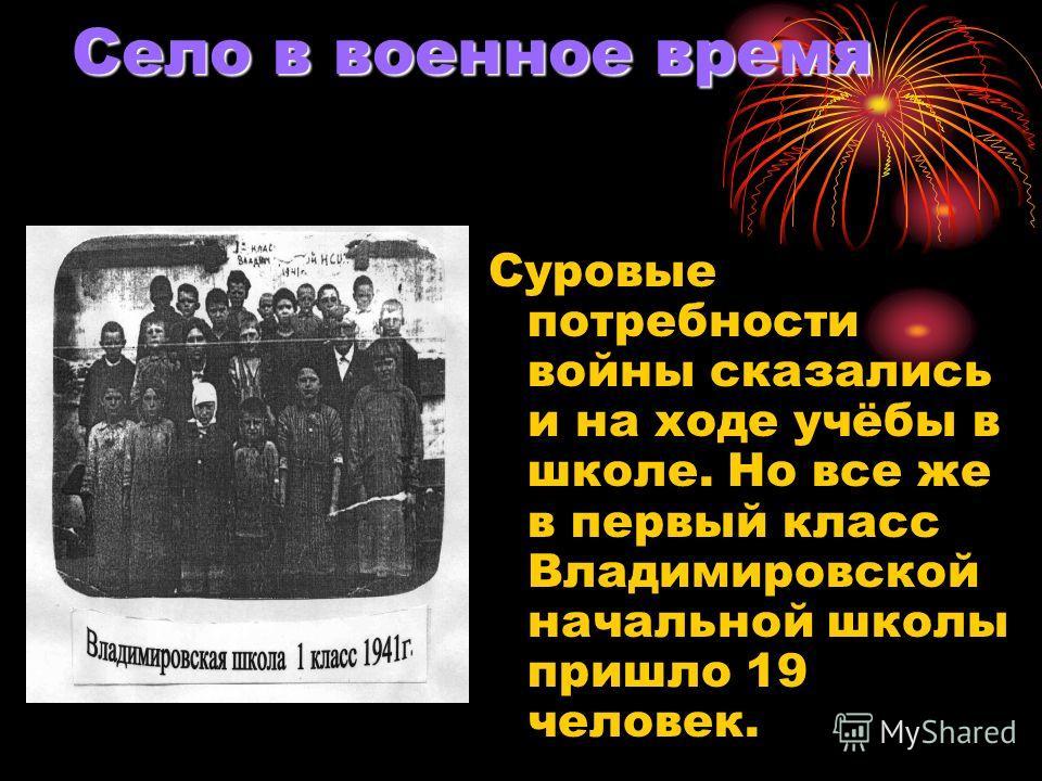 Село в военное время Суровые потребности войны сказались и на ходе учёбы в школе. Но все же в первый класс Владимировской начальной школы пришло 19 человек.