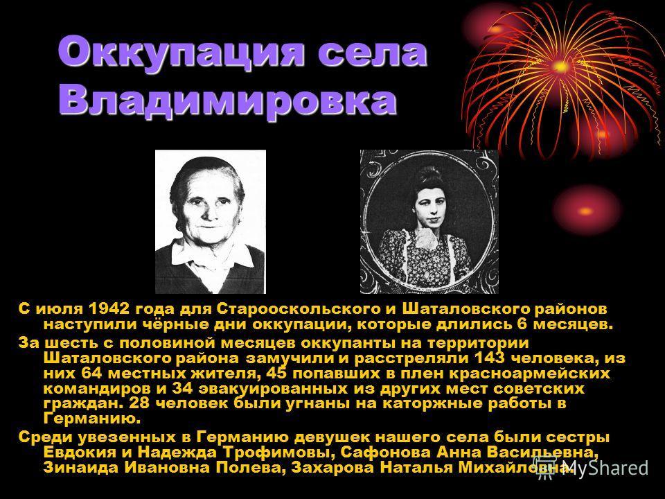 Оккупация села Владимировка С июля 1942 года для Старооскольского и Шаталовского районов наступили чёрные дни оккупации, которые длились 6 месяцев. За шесть с половиной месяцев оккупанты на территории Шаталовского района замучили и расстреляли 143 че