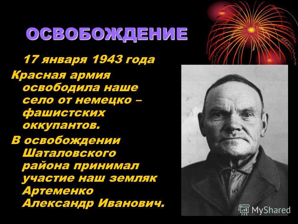 ОСВОБОЖДЕНИЕ 17 января 1943 года Красная армия освободила наше село от немецко – фашистских оккупантов. В освобождении Шаталовского района принимал участие наш земляк Артеменко Александр Иванович.