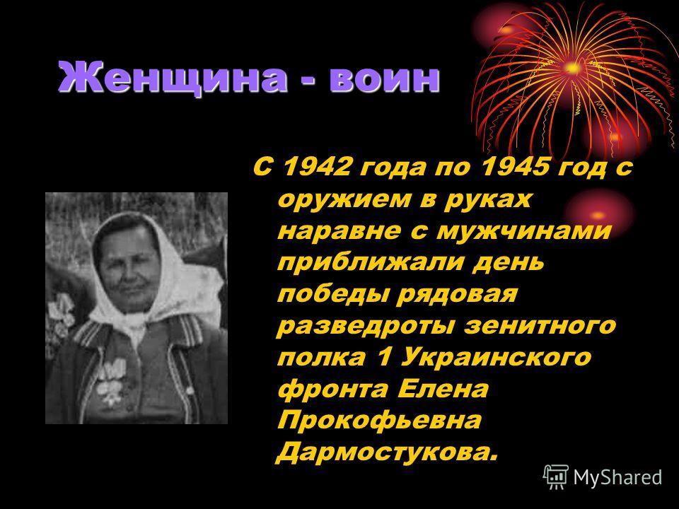 Женщина - воин С 1942 года по 1945 год с оружием в руках наравне с мужчинами приближали день победы рядовая разведроты зенитного полка 1 Украинского фронта Елена Прокофьевна Дармостукова.