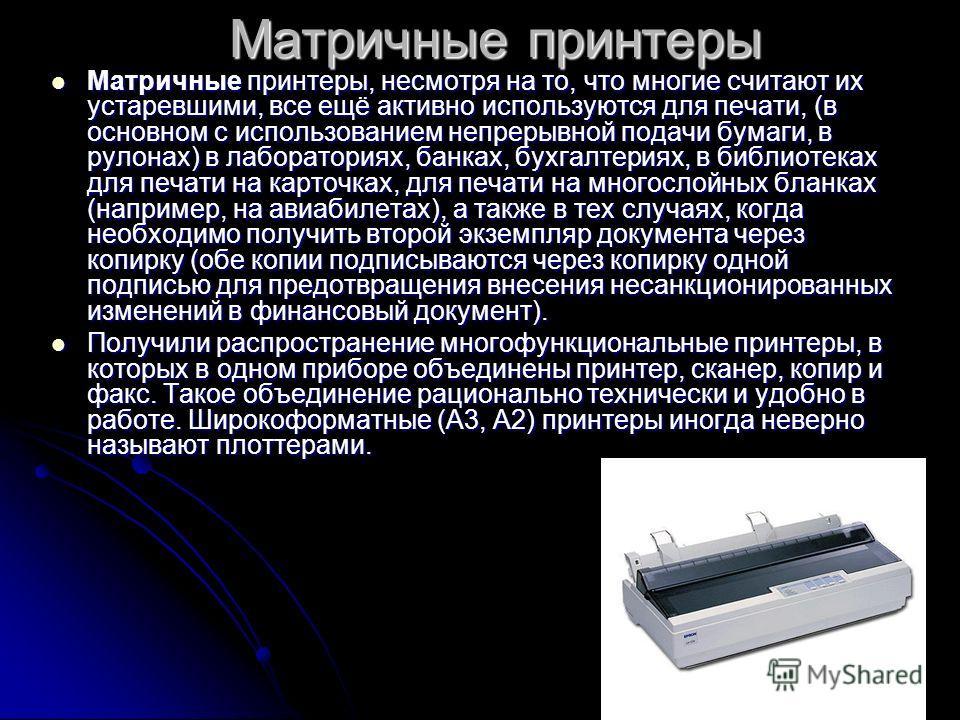 Матричные принтеры Матричные принтеры, несмотря на то, что многие считают их устаревшими, все ещё активно используются для печати, (в основном с использованием непрерывной подачи бумаги, в рулонах) в лабораториях, банках, бухгалтериях, в библиотеках