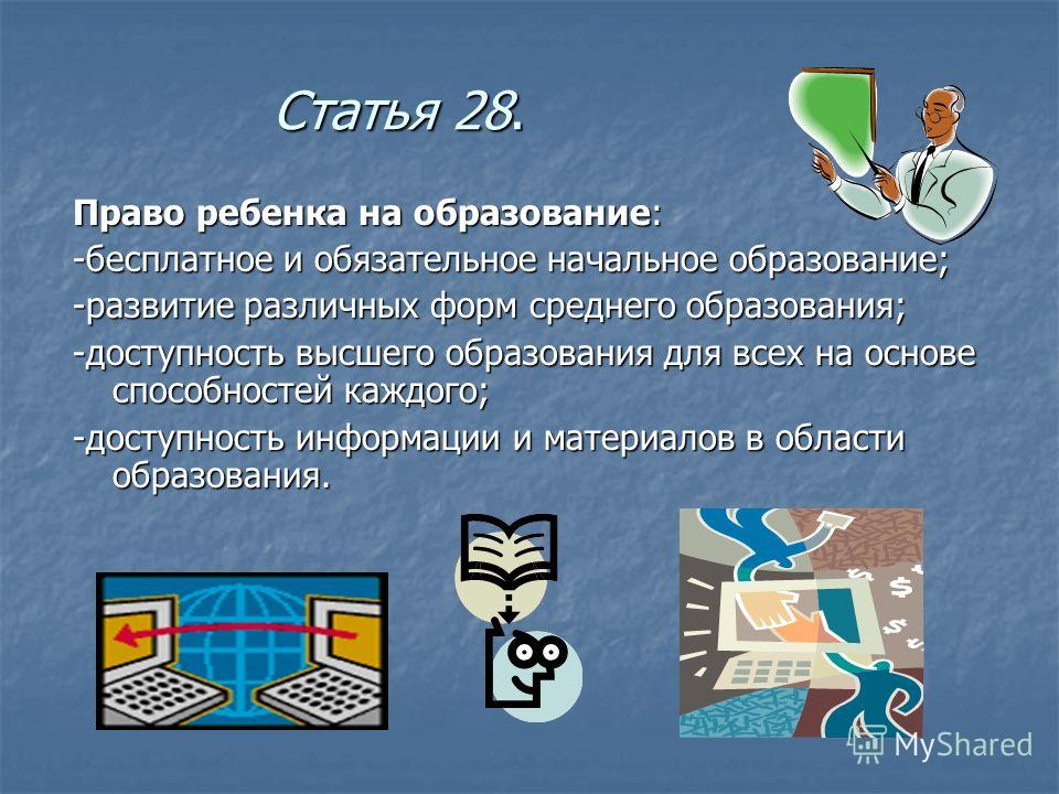Статья 28. Право ребенка на образование: -бесплатное и обязательное начальное образование; -развитие различных форм среднего образования; -доступность высшего образования для всех на основе способностей каждого; -доступность информации и материалов в