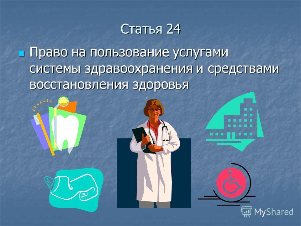 Статья 24 Право на пользование услугами системы здравоохранения и средствами восстановления здоровья Право на пользование услугами системы здравоохранения и средствами восстановления здоровья