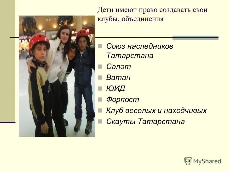 Дети имеют право создавать свои клубы, объединения Союз наследников Татарстана Сәләт Ватан ЮИД Форпост Клуб веселых и находчивых Скауты Татарстана