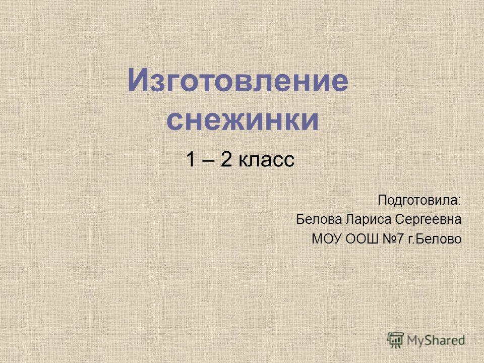 Изготовление снежинки 1 – 2 класс Подготовила: Белова Лариса Сергеевна МОУ ООШ 7 г.Белово
