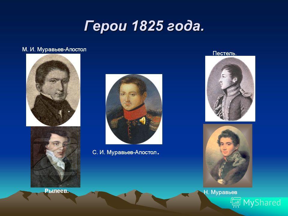 Герои 1825 года... М. И. Муравьев-Апостол Пестель. Рылеев. С. И. Муравьев-Апостол. Н. Муравьев
