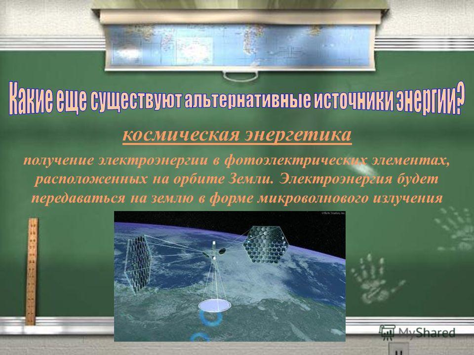 космическая энергетика получение электроэнергии в фотоэлектрических элементах, расположенных на орбите Земли. Электроэнергия будет передаваться на землю в форме микроволнового излучения