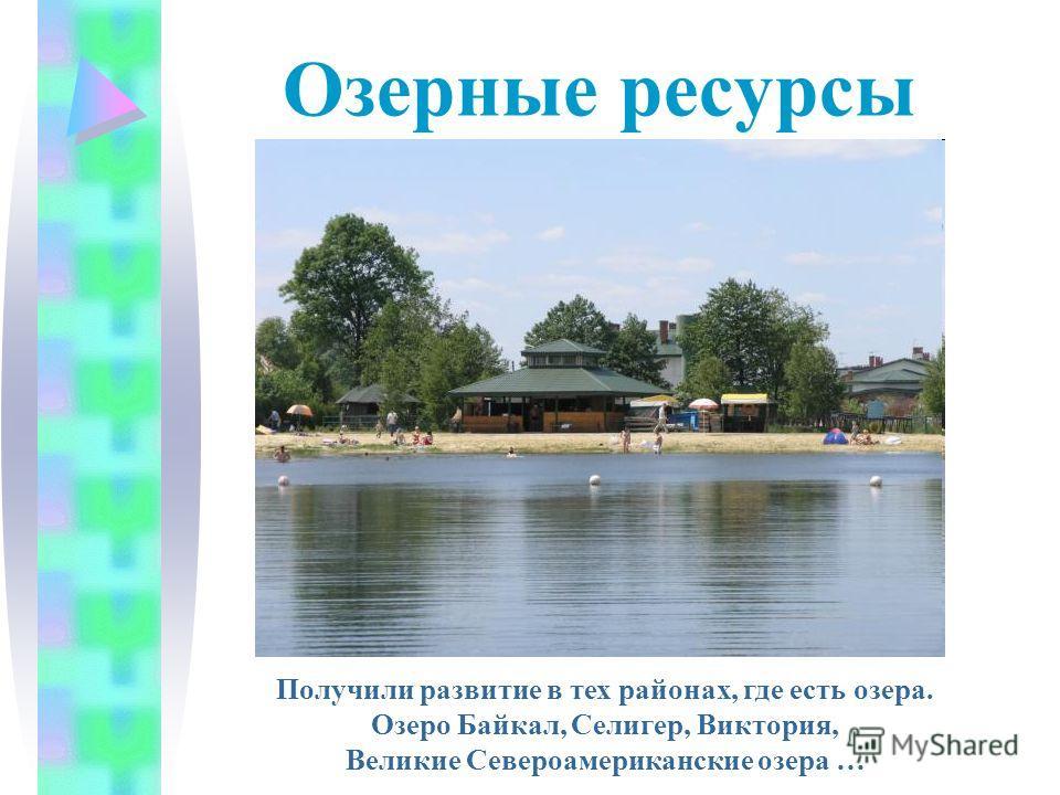 Озерные ресурсы Получили развитие в тех районах, где есть озера. Озеро Байкал, Селигер, Виктория, Великие Североамериканские озера …