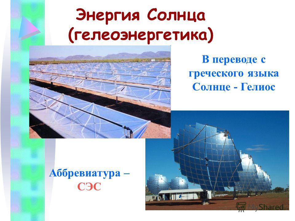 Энергия Солнца (гелеоэнергетика) В переводе с греческого языка Солнце - Гелиос Аббревиатура – СЭС