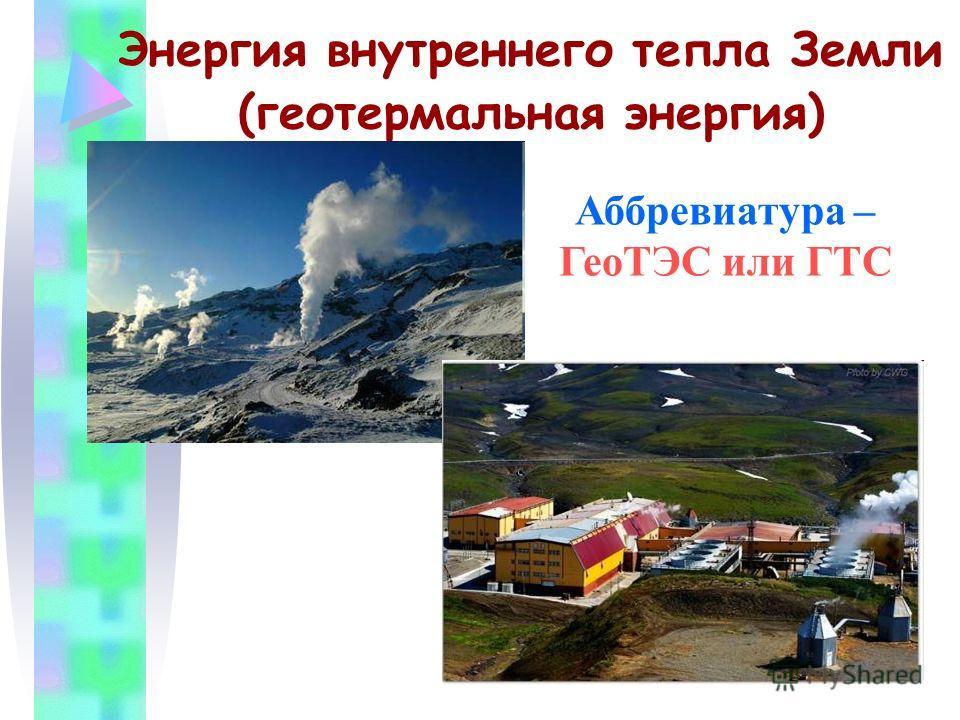 Энергия внутреннего тепла Земли (геотермальная энергия) Аббревиатура – ГеоТЭС или ГТС
