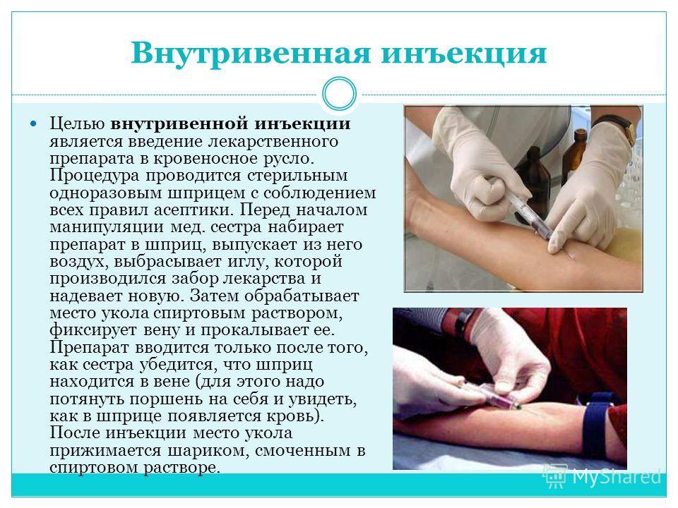 Внутривенная инъекция Целью внутривенной инъекции является введение лекарственного препарата в кровеносное русло. Процедура проводится стерильным одноразовым шприцем с соблюдением всех правил асептики. Перед началом манипуляции мед. сестра набирает п