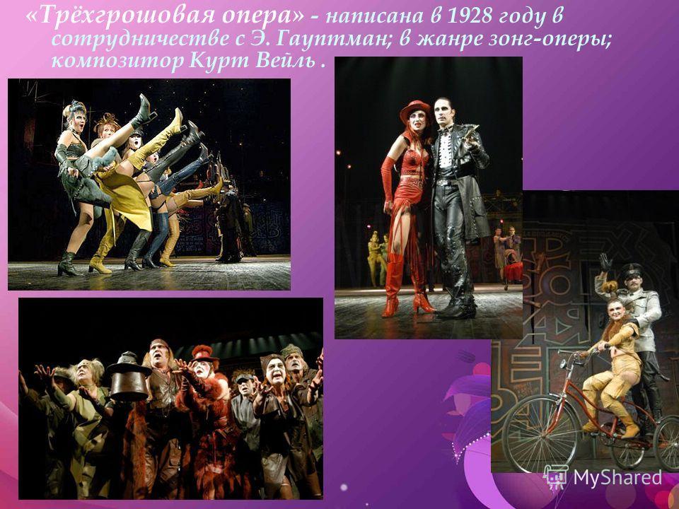«Трёхгрошовая опера» - написана в 1928 году в сотрудничестве с Э. Гауптман; в жанре зонг-оперы; композитор Курт Вейль.