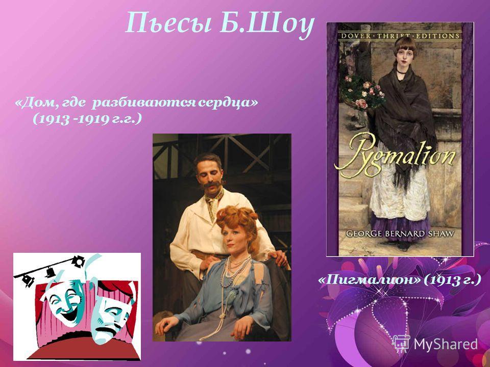 Пьесы Б.Шоу «Дом, где разбиваются сердца» (1913 -1919 г.г.) «Пигмалион» (1913 г.)
