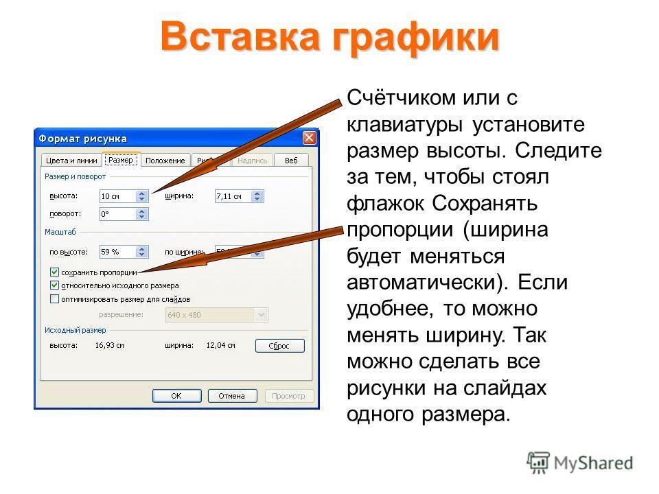 Вставка графики Размеры рисунков (и других объектов) и их положение на слайде можно, выделив щелчком мыши, менять с помощью команды Формат – Рисунок (или соответственно Формат – Прототип). Можно также выполнить двойной щелчок на рисунке (или границе