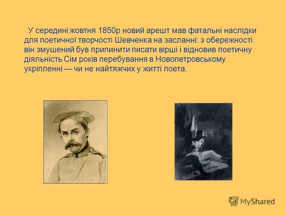 У середині жовтня 1850р новий арешт мав фатальні наслідки для поетичної творчості Шевченка на засланні: з обережності він змушений був припинити писати вірші і відновив поетичну діяльність Сім років перебування в Новопетровському укріпленні чи не най