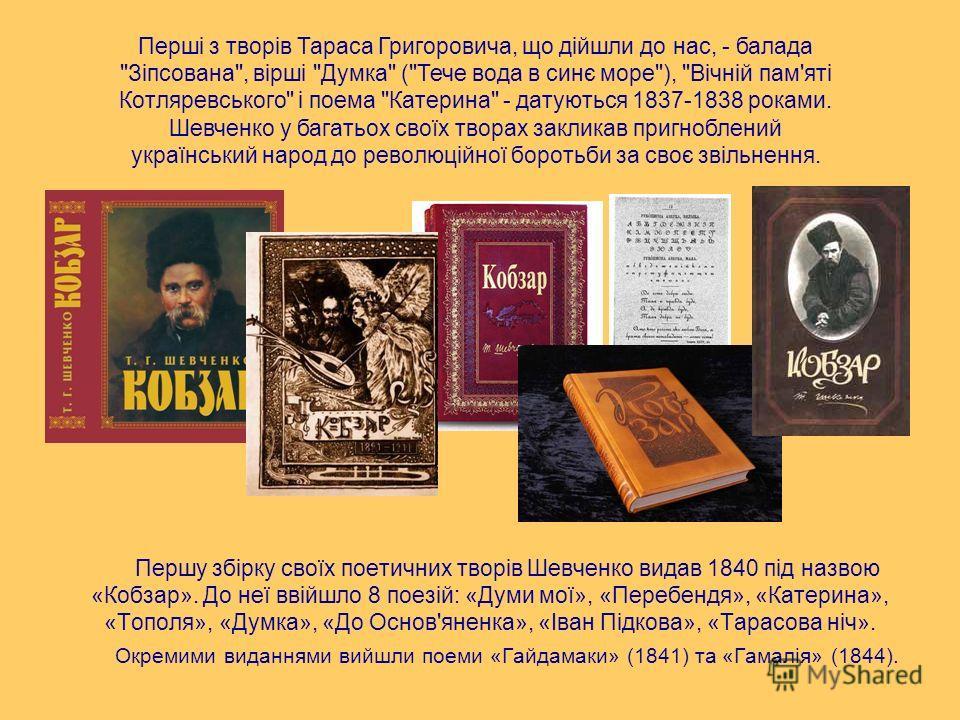 Першу збірку своїх поетичних творів Шевченко видав 1840 під назвою «Кобзар». До неї ввійшло 8 поезій: «Думи мої», «Перебендя», «Катерина», «Тополя», «Думка», «До Основ'яненка», «Іван Підкова», «Тарасова ніч». Окремими виданнями вийшли поеми «Гайдамак