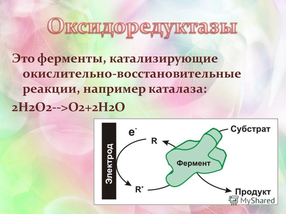 Это ферменты, катализирующие окислительно-восстановительные реакции, например каталаза: 2H2O2-->O2+2H2O