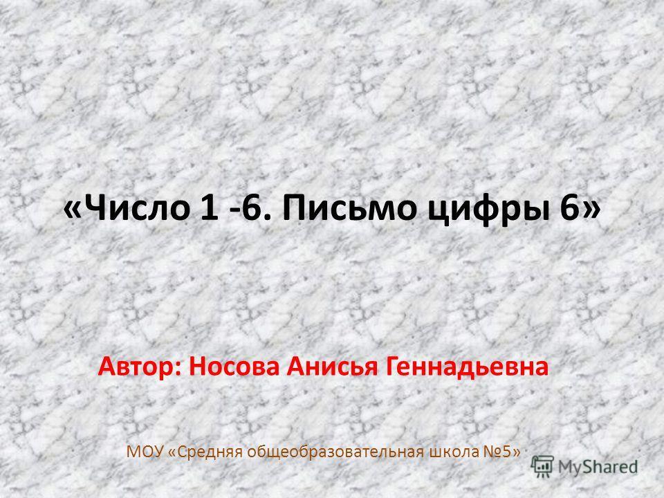 «Число 1 -6. Письмо цифры 6» Автор: Носова Анисья Геннадьевна МОУ «Средняя общеобразовательная школа 5»