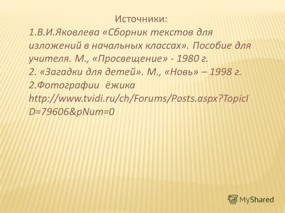 Источники: 1.В.И.Яковлева «Сборник текстов для изложений в начальных классах». Пособие для учителя. М., «Просвещение» - 1980 г. 2. «Загадки для детей». М., «Новь» – 1998 г. 2.Фотографии ёжика http://www.tvidi.ru/ch/Forums/Posts.aspx?TopicI D=79606&pN