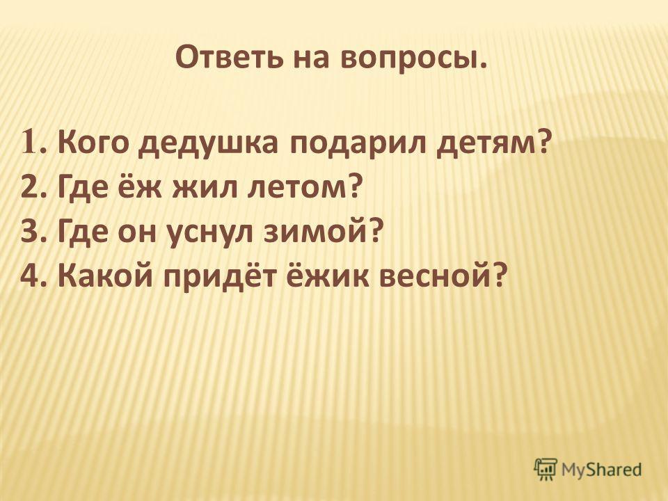 Ответь на вопросы. 1. Кого дедушка подарил детям? 2. Где ёж жил летом? 3. Где он уснул зимой? 4. Какой придёт ёжик весной?