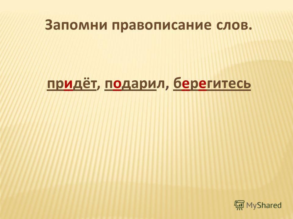Запомни правописание слов. придёт, подарил, берегитесь