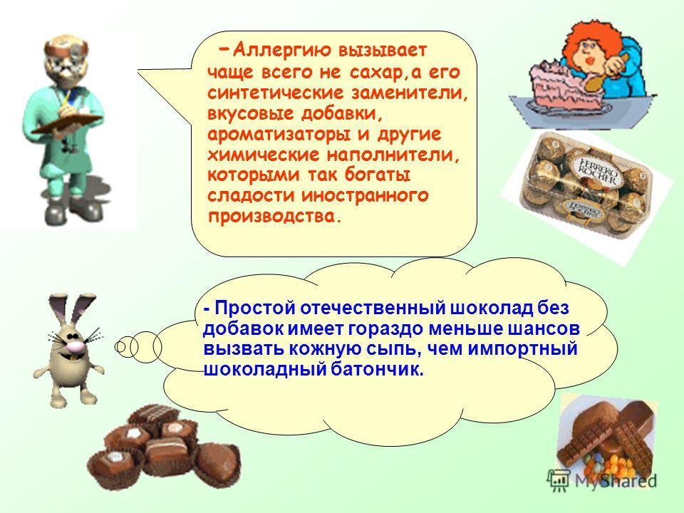 - Аллергию вызывает чаще всего не сахар,а его синтетические заменители, вкусовые добавки, ароматизаторы и другие химические наполнители, которыми так богаты сладости иностранного производства. - Простой отечественный шоколад без добавок имеет гораздо