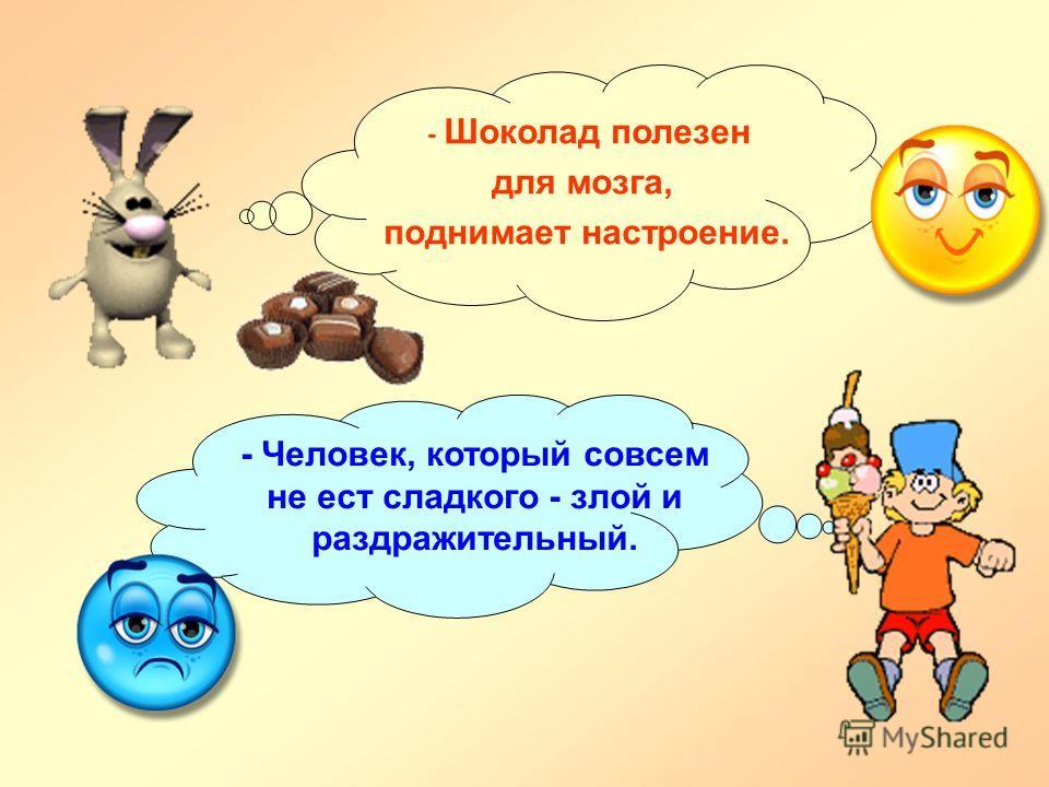 - Шоколад полезен для мозга, поднимает настроение. - Человек, который совсем не ест сладкого - злой и раздражительный.