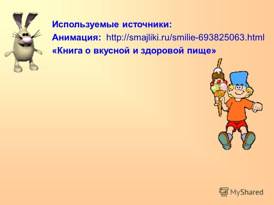 Используемые источники: Анимация: http://smajliki.ru/smilie-693825063.html «Книга о вкусной и здоровой пище»