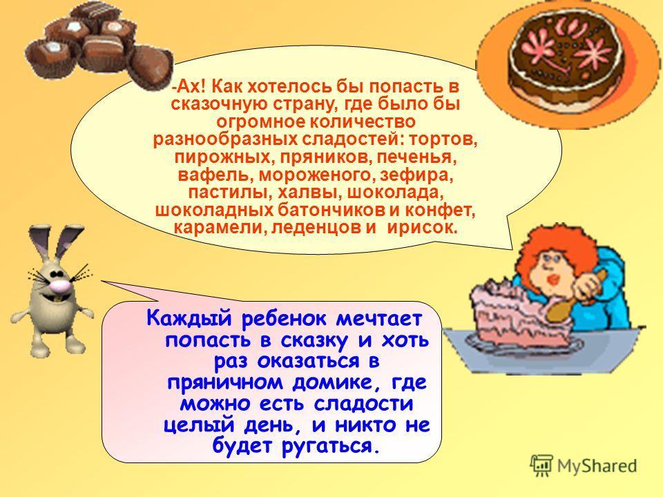 - Ах! Как хотелось бы попасть в сказочную страну, где было бы огромное количество разнообразных сладостей: тортов, пирожных, пряников, печенья, вафель, мороженого, зефира, пастилы, халвы, шоколада, шоколадных батончиков и конфет, карамели, леденцов и
