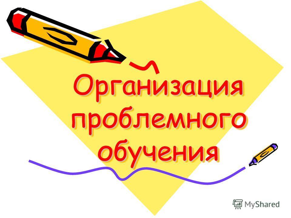 Организация проблемного обучения