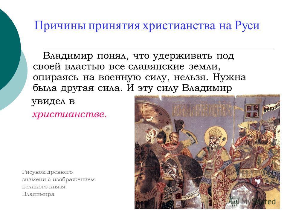 Причины принятия христианства на Руси Владимир понял, что удерживать под своей властью все славянские земли, опираясь на военную силу, нельзя. Нужна была другая сила. И эту силу Владимир увидел в христианстве. Рисунок древнего знамени с изображением