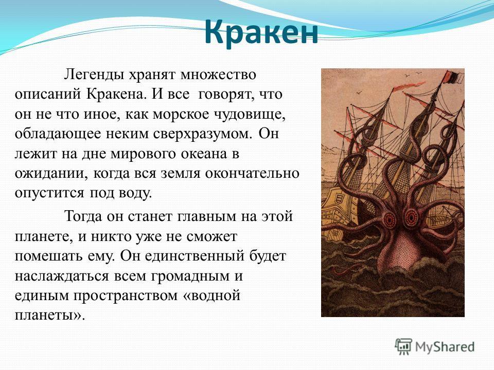 Кракен Легенды хранят множество описаний Кракена. И все говорят, что он не что иное, как морское чудовище, обладающее неким сверхразумом. Он лежит на дне мирового океана в ожидании, когда вся земля окончательно опустится под воду. Тогда он станет гла