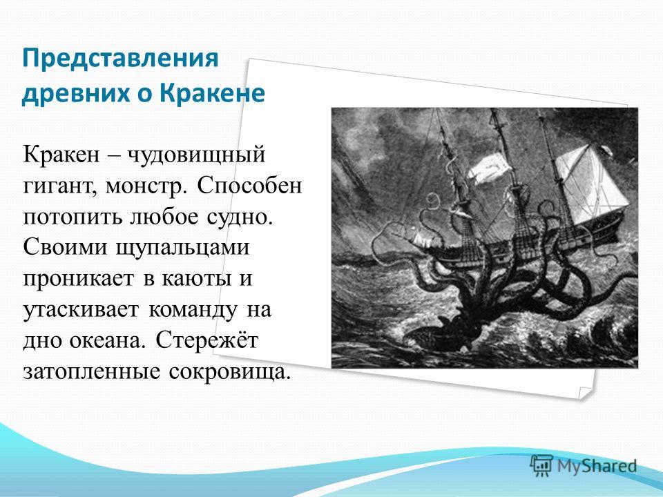 Представления древних о Кракене Кракен – чудовищный гигант, монстр. Способен потопить любое судно. Своими щупальцами проникает в каюты и утаскивает команду на дно океана. Стережёт затопленные сокровища.