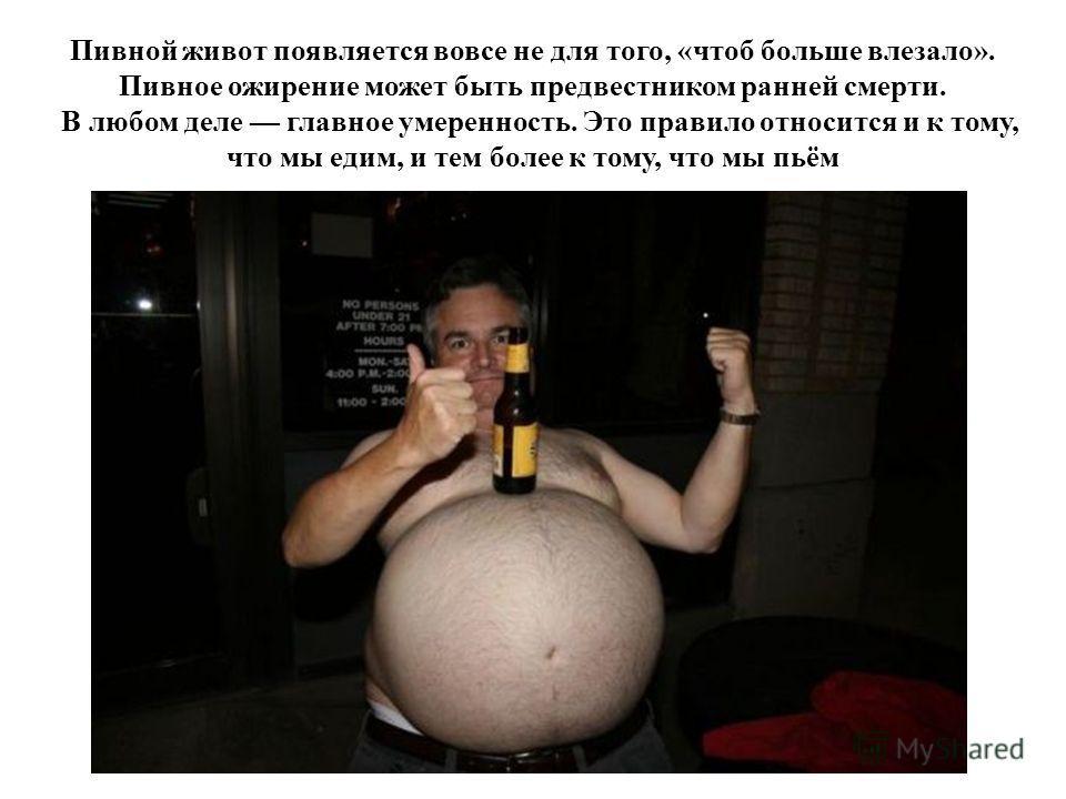 Пивной живот появляется вовсе не для того, «чтоб больше влезало». Пивное ожирение может быть предвестником ранней смерти. В любом деле главное умеренность. Это правило относится и к тому, что мы едим, и тем более к тому, что мы пьём