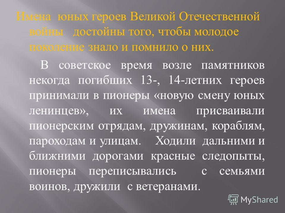 Имена юных героев Великой Отечественной войны достойны того, чтобы молодое поколение знало и помнило о них. В советское время возле памятников некогда погибших 13-, 14- летних героев принимали в пионеры « новую смену юных ленинцев », их имена присваи