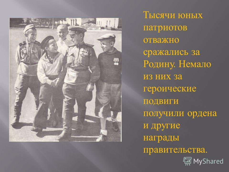 Тысячи юных патриотов отважно сражались за Родину. Немало из них за героические подвиги получили ордена и другие награды правительства.