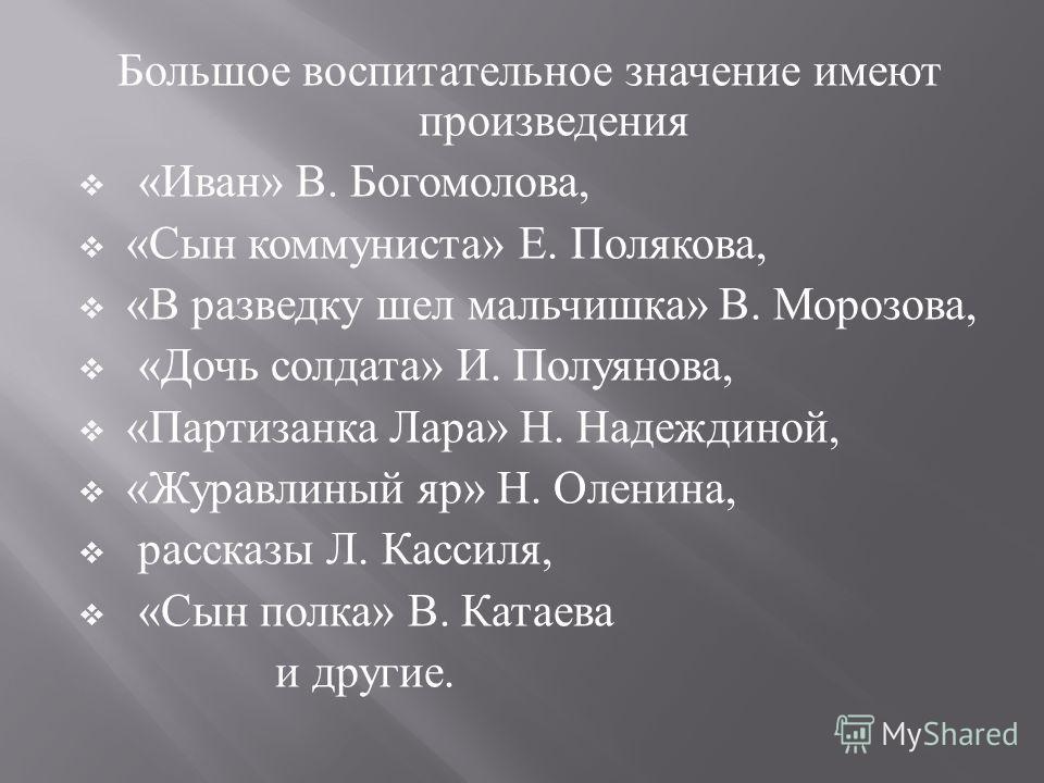 Большое воспитательное значение имеют произведения « Иван » В. Богомолова, « Сын коммуниста » Е. Полякова, « В разведку шел мальчишка » В. Морозова, « Дочь солдата » И. Полуянова, « Партизанка Лара » Н. Надеждиной, « Журавлиный яр » Н. Оленина, расск