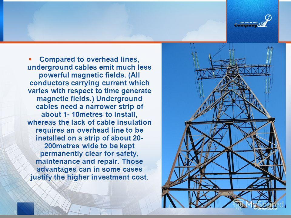 Compared to overhead lines, underground cables emit much less powerful magnetic fields. (All conductors carrying current which varies with respect to time generate magnetic fields.) Underground cables need a narrower strip of about 1- 10metres to ins