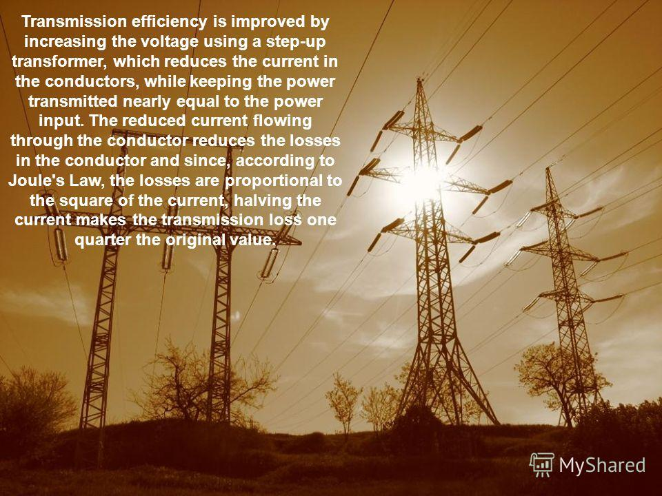 Transmission efficiency is improved by increasing the voltage using a step-up transformer, which reduces the current in the conductors, while keeping the power transmitted nearly equal to the power input. The reduced current flowing through the condu