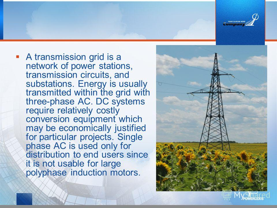 A transmission grid is a network of power stations, transmission circuits, and substations. Energy is usually transmitted within the grid with three-phase AC. DC systems require relatively costly conversion equipment which may be economically justifi