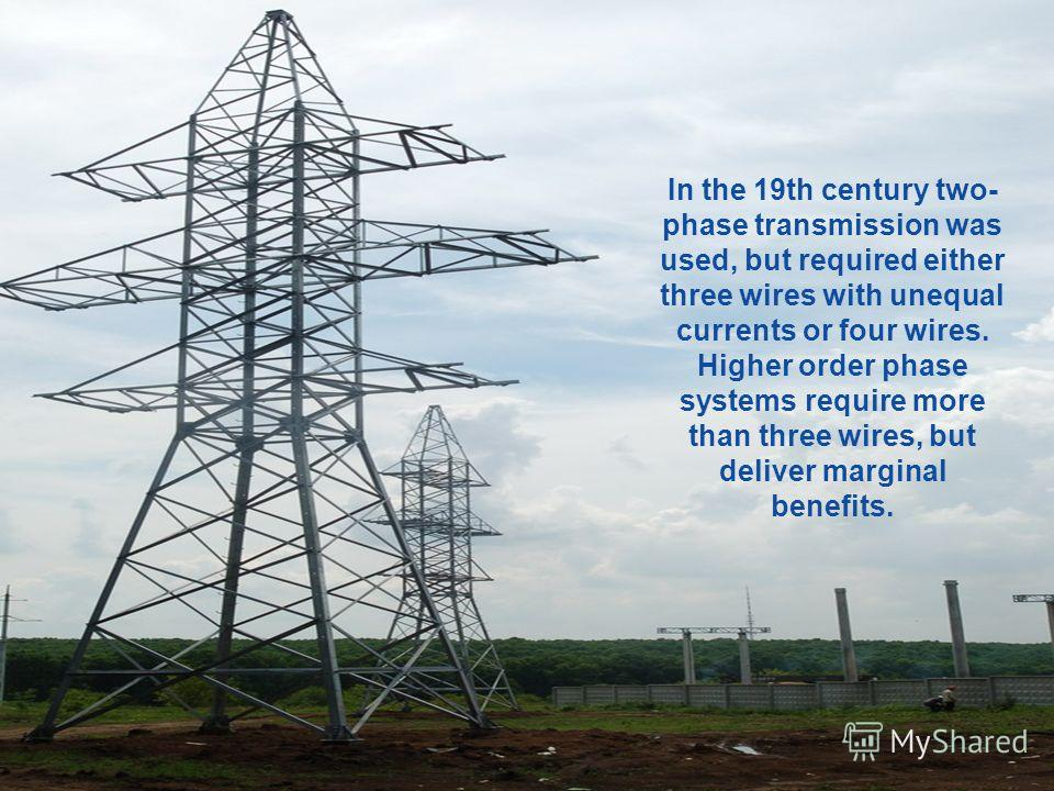 In the 19th century two- phase transmission was used, but required either three wires with unequal currents or four wires. Higher order phase systems require more than three wires, but deliver marginal benefits.