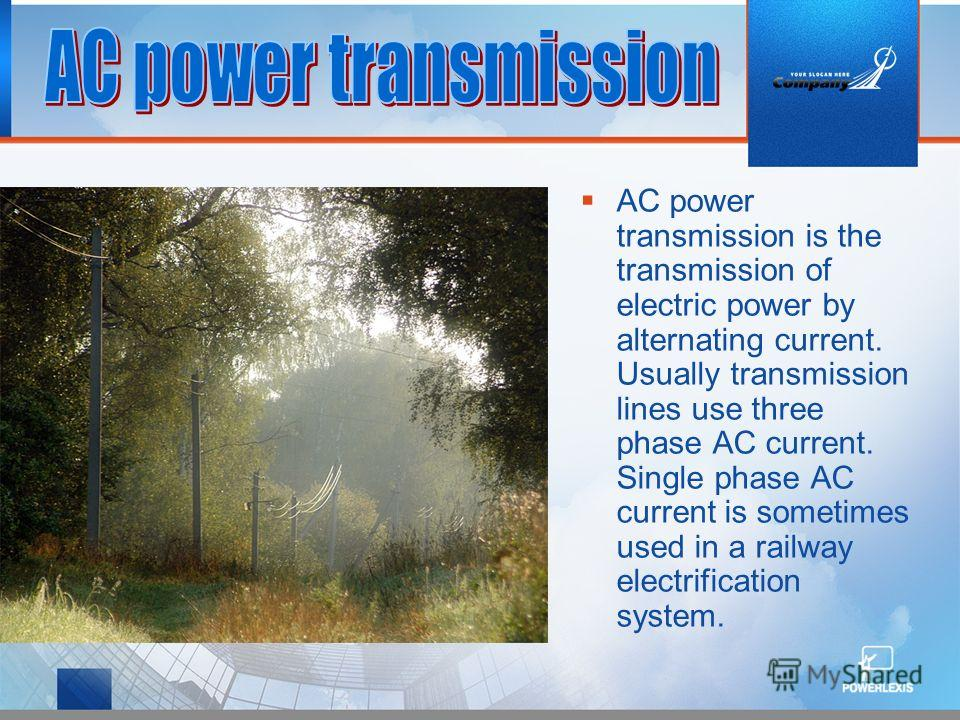 AC power transmission is the transmission of electric power by alternating current. Usually transmission lines use three phase AC current. Single phase AC current is sometimes used in a railway electrification system.
