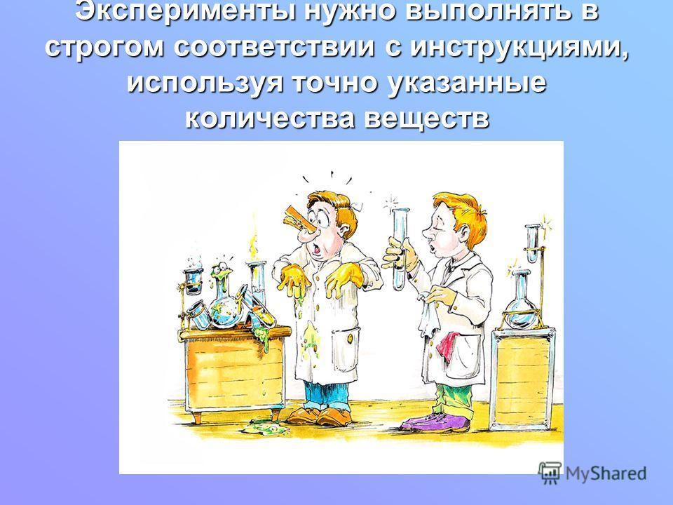 Эксперименты нужно выполнять в строгом соответствии с инструкциями, используя точно указанные количества веществ