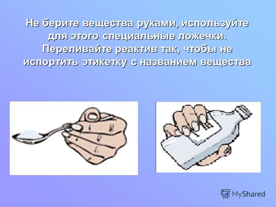 Не берите вещества руками, используйте для этого специальные ложечки. Переливайте реактив так, чтобы не испортить этикетку с названием вещества