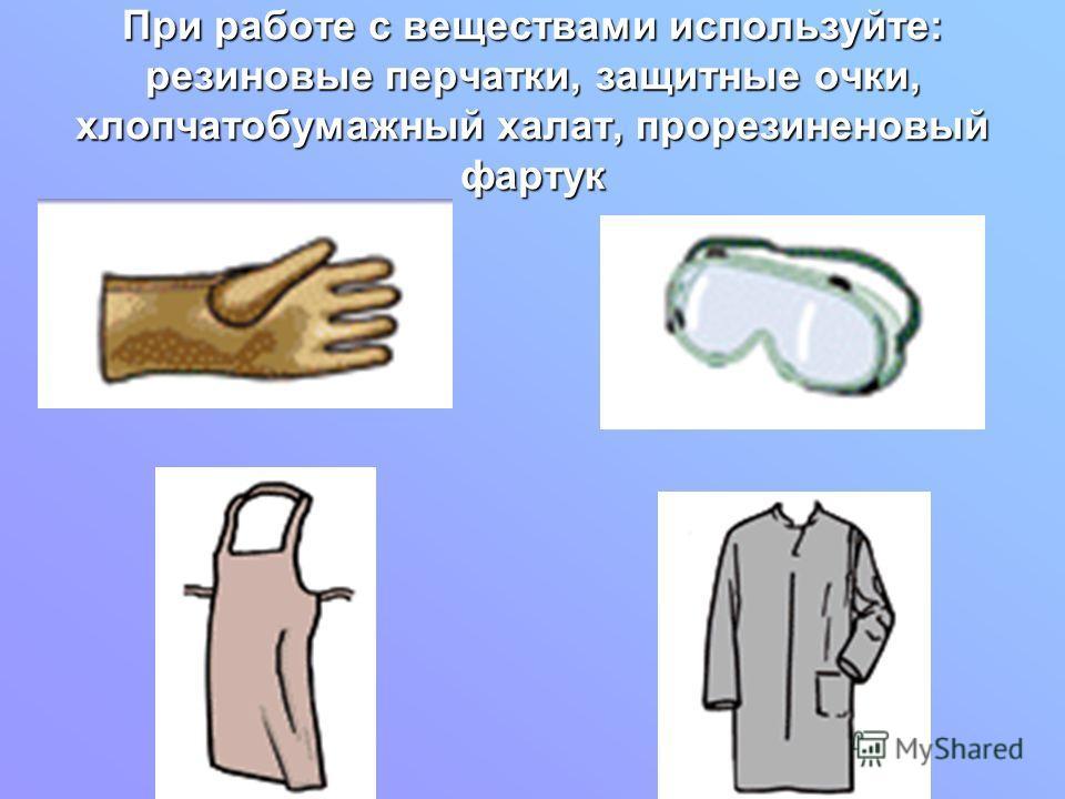 При работе с веществами используйте: резиновые перчатки, защитные очки, хлопчатобумажный халат, прорезиненовый фартук